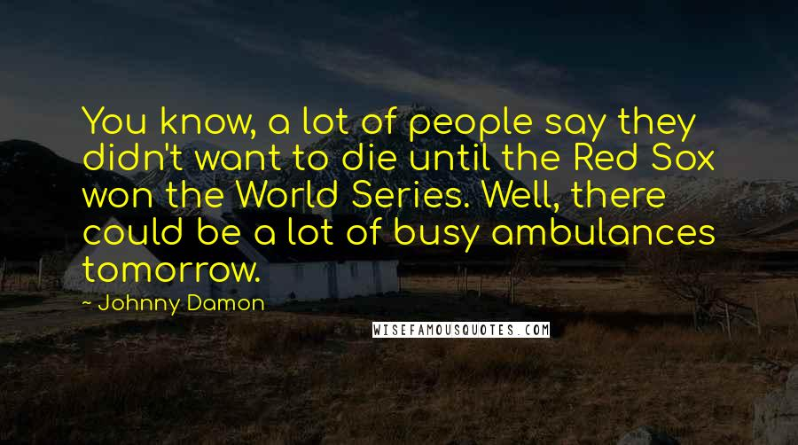 Johnny Damon quotes: You know, a lot of people say they didn't want to die until the Red Sox won the World Series. Well, there could be a lot of busy ambulances tomorrow.