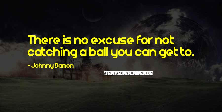 Johnny Damon quotes: There is no excuse for not catching a ball you can get to.