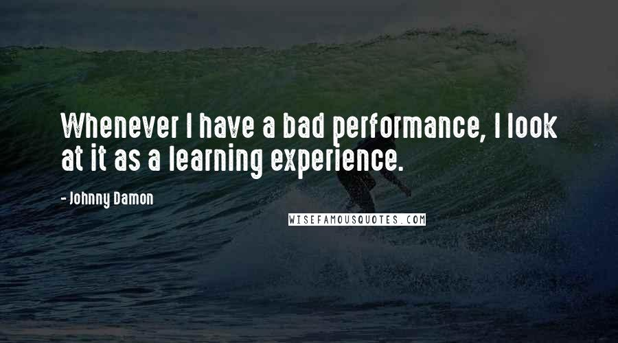 Johnny Damon quotes: Whenever I have a bad performance, I look at it as a learning experience.