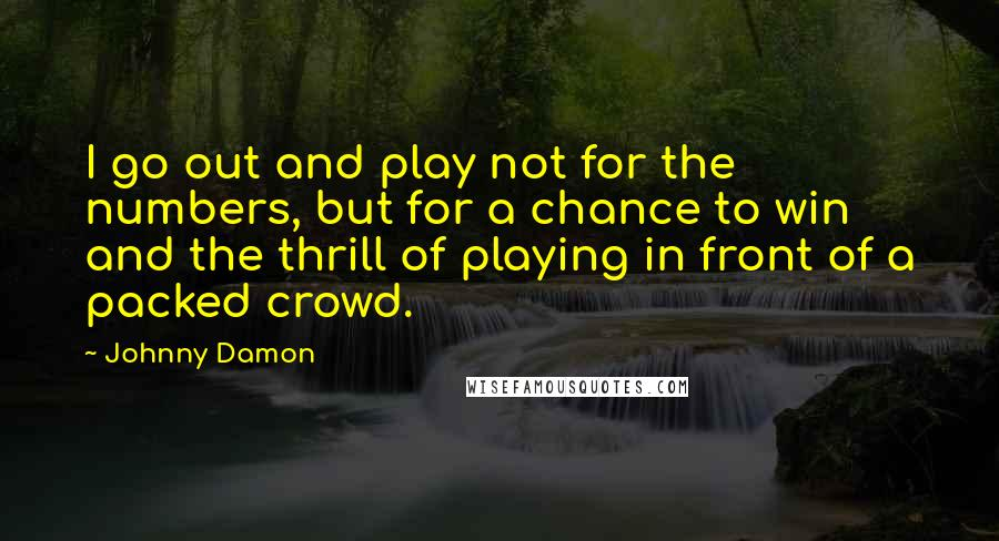 Johnny Damon quotes: I go out and play not for the numbers, but for a chance to win and the thrill of playing in front of a packed crowd.