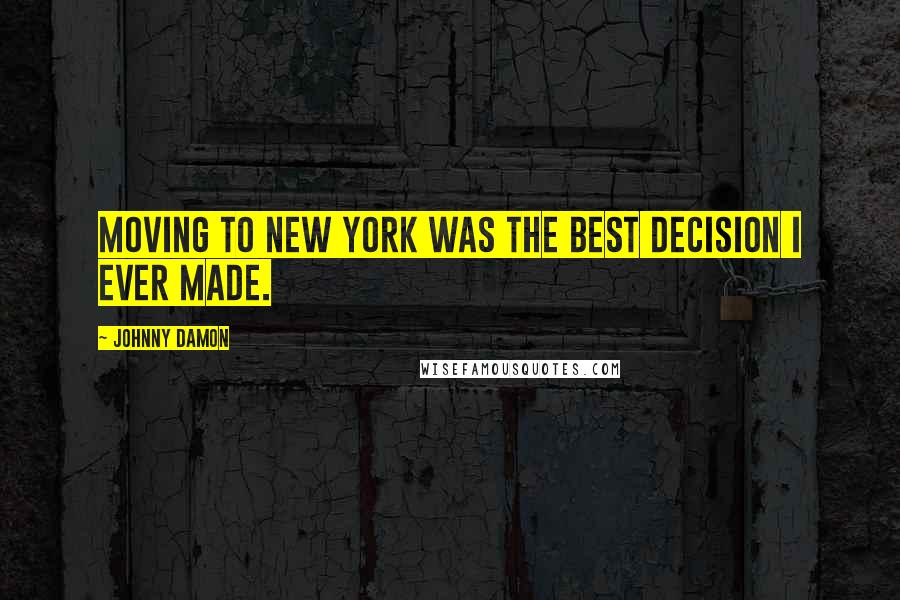 Johnny Damon quotes: Moving to New York was the best decision I ever made.