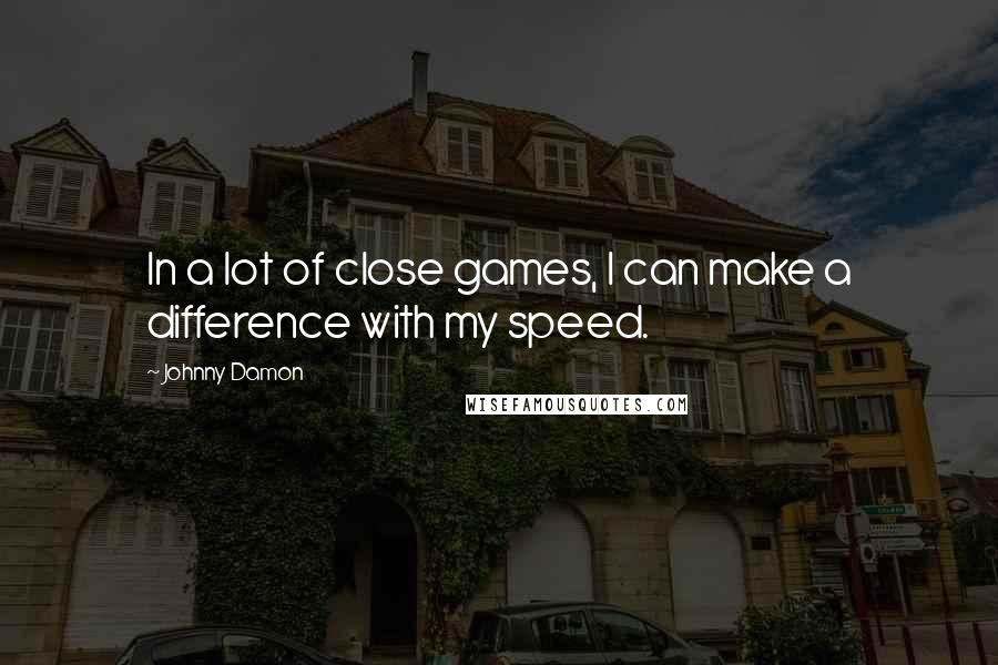 Johnny Damon quotes: In a lot of close games, I can make a difference with my speed.