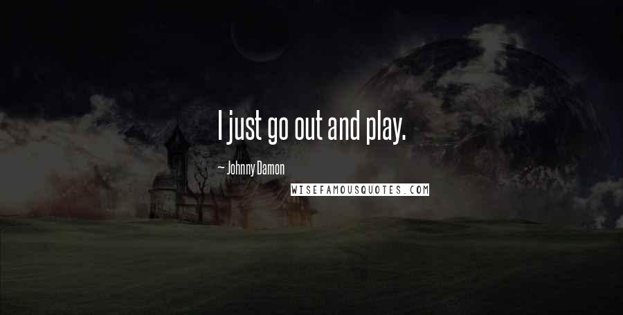 Johnny Damon quotes: I just go out and play.
