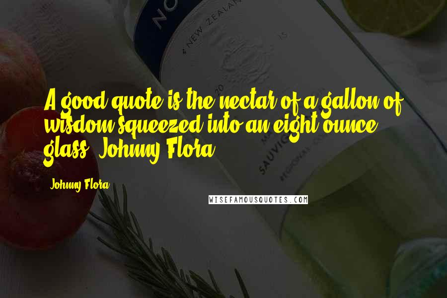 Johnny Flora quotes: A good quote is the nectar of a gallon of wisdom squeezed into an eight ounce glass. Johnny Flora