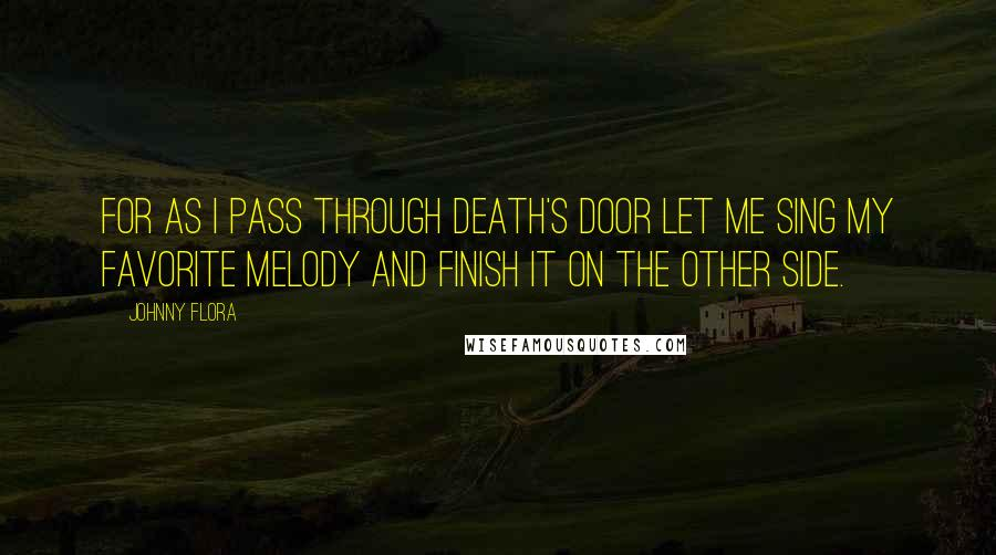 Johnny Flora quotes: For as I pass through death's door let me sing my favorite melody and finish it on the other side.