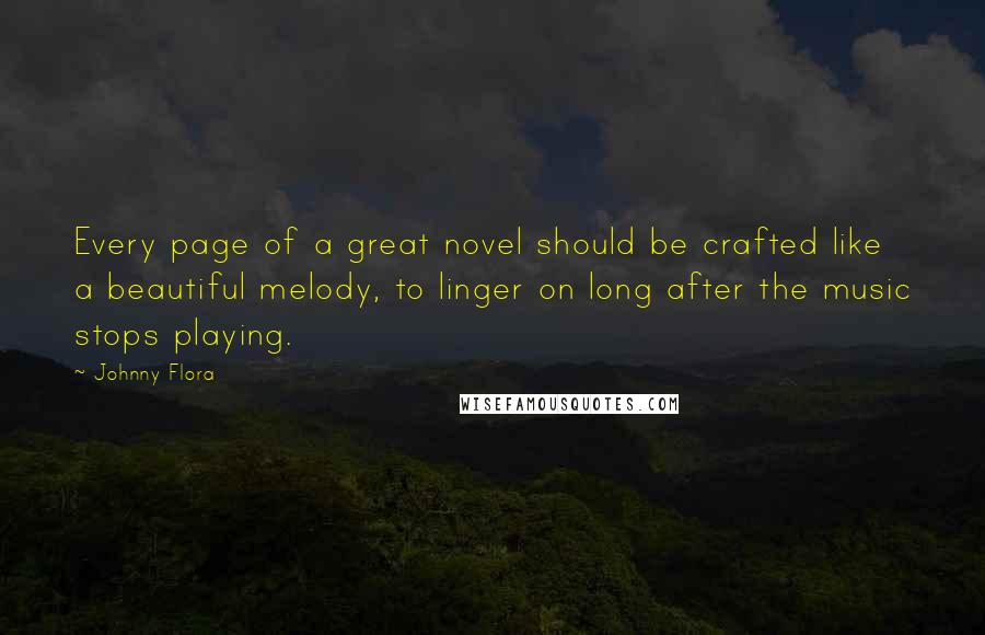 Johnny Flora quotes: Every page of a great novel should be crafted like a beautiful melody, to linger on long after the music stops playing.