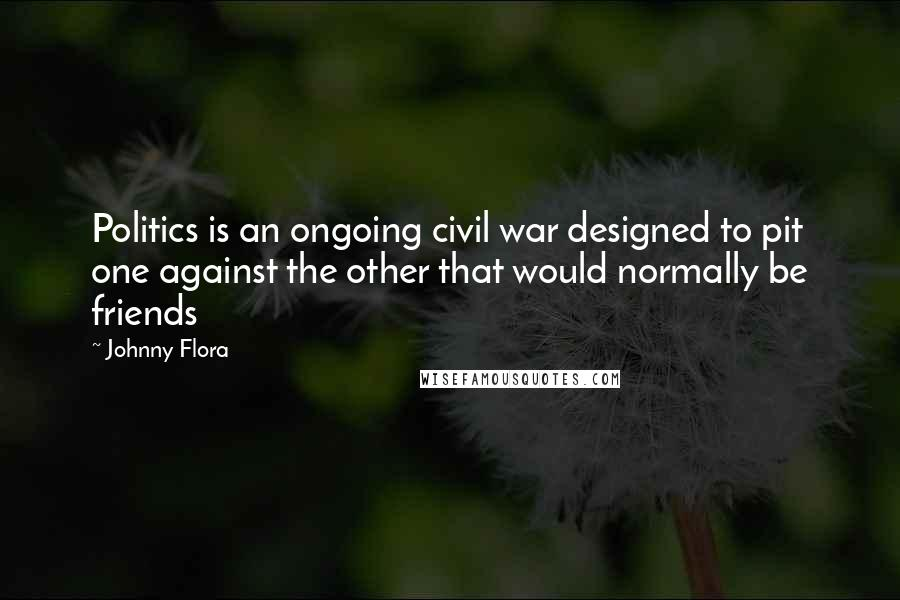 Johnny Flora quotes: Politics is an ongoing civil war designed to pit one against the other that would normally be friends