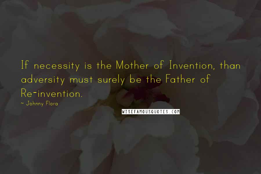 Johnny Flora quotes: If necessity is the Mother of Invention, than adversity must surely be the Father of Re-invention.