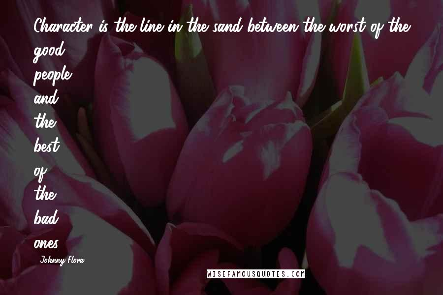 Johnny Flora quotes: Character is the line in the sand between the worst of the good people and the best of the bad ones