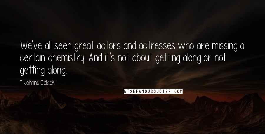 Johnny Galecki quotes: We've all seen great actors and actresses who are missing a certain chemistry. And it's not about getting along or not getting along.