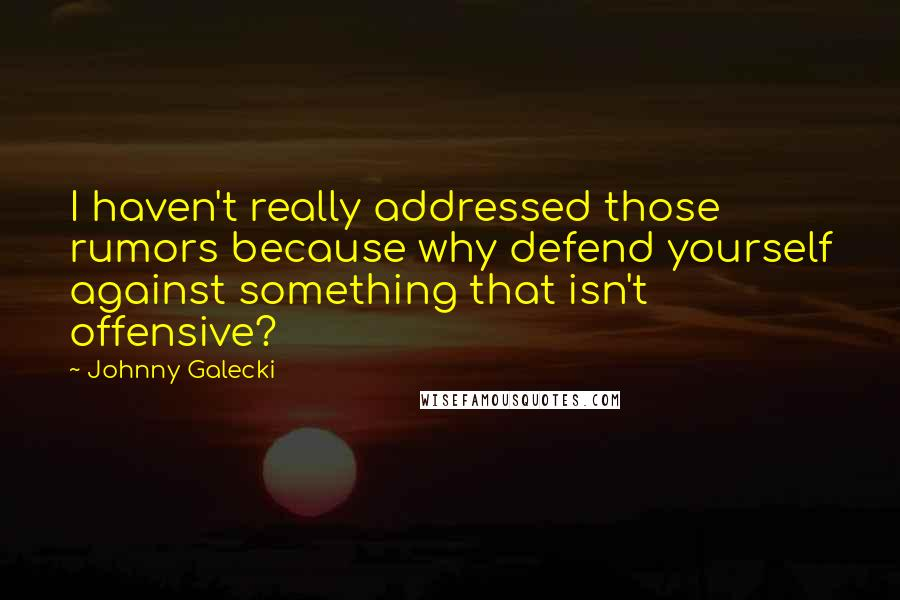 Johnny Galecki quotes: I haven't really addressed those rumors because why defend yourself against something that isn't offensive?