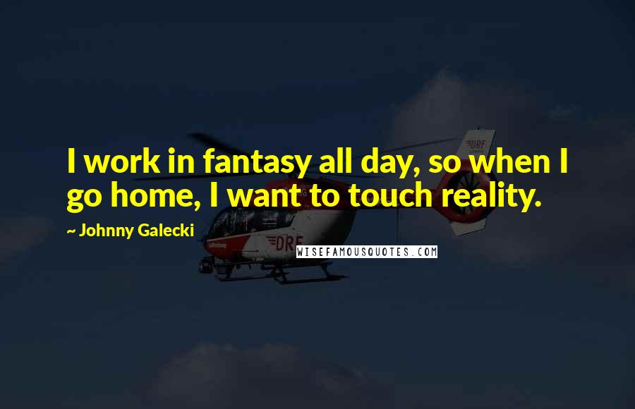 Johnny Galecki quotes: I work in fantasy all day, so when I go home, I want to touch reality.