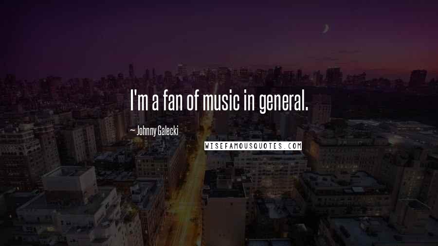 Johnny Galecki quotes: I'm a fan of music in general.