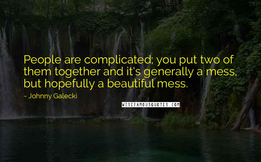 Johnny Galecki quotes: People are complicated; you put two of them together and it's generally a mess, but hopefully a beautiful mess.