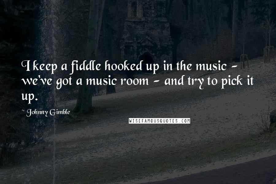 Johnny Gimble quotes: I keep a fiddle hooked up in the music - we've got a music room - and try to pick it up.