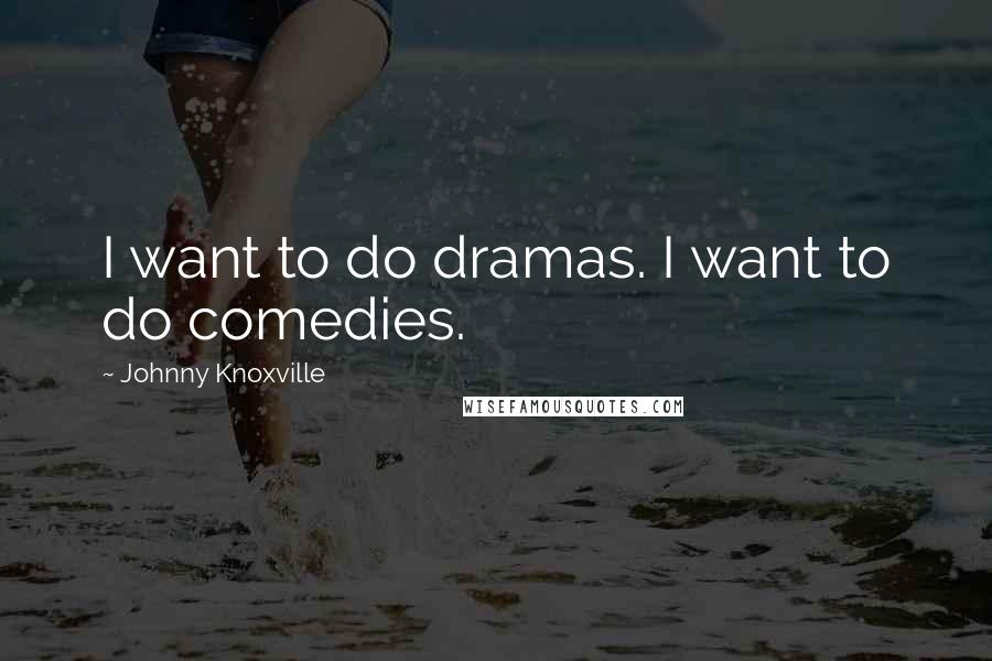 Johnny Knoxville quotes: I want to do dramas. I want to do comedies.