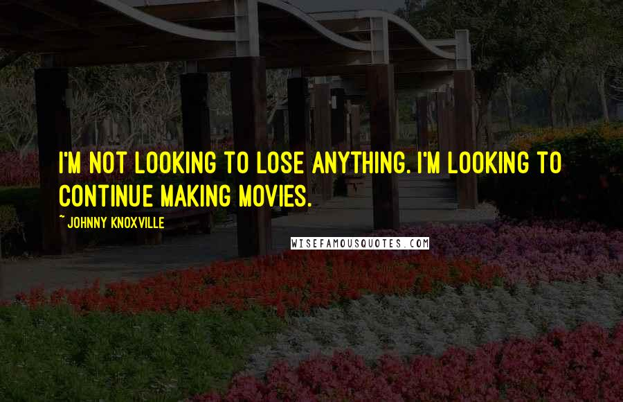 Johnny Knoxville quotes: I'm not looking to lose anything. I'm looking to continue making movies.