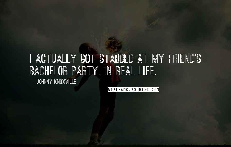 Johnny Knoxville quotes: I actually got stabbed at my friend's bachelor party. In real life.
