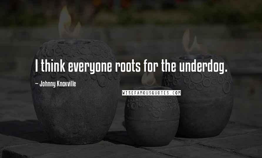 Johnny Knoxville quotes: I think everyone roots for the underdog.