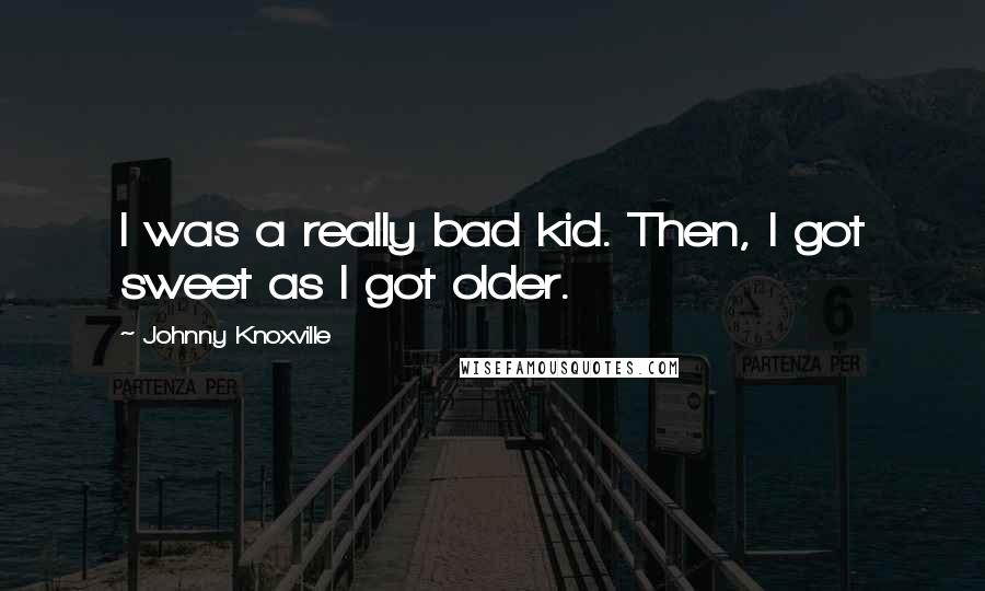 Johnny Knoxville quotes: I was a really bad kid. Then, I got sweet as I got older.