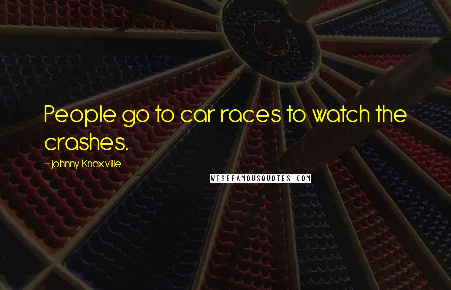 Johnny Knoxville quotes: People go to car races to watch the crashes.