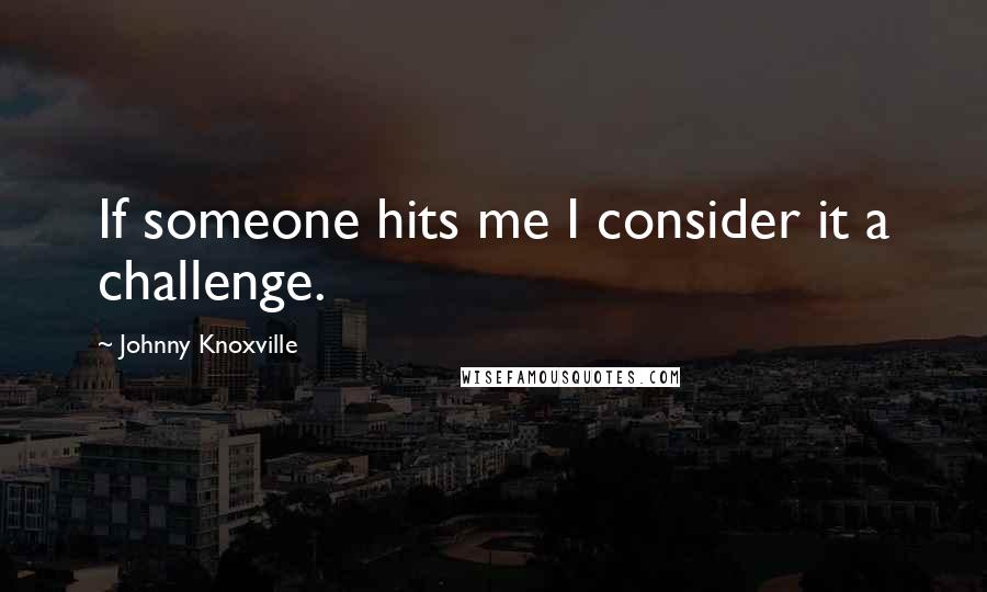 Johnny Knoxville quotes: If someone hits me I consider it a challenge.