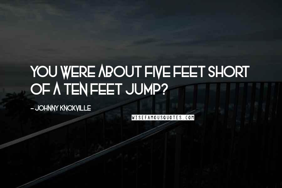 Johnny Knoxville quotes: You were about five feet short of a ten feet jump?