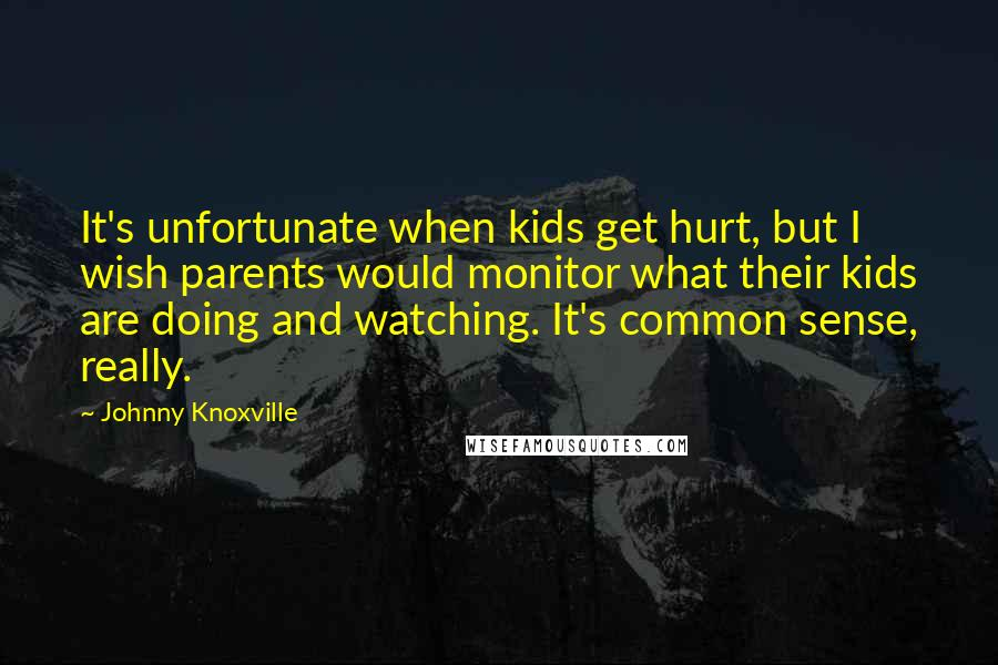 Johnny Knoxville quotes: It's unfortunate when kids get hurt, but I wish parents would monitor what their kids are doing and watching. It's common sense, really.