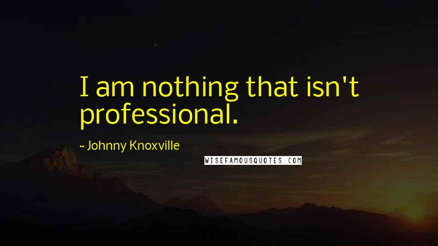 Johnny Knoxville quotes: I am nothing that isn't professional.