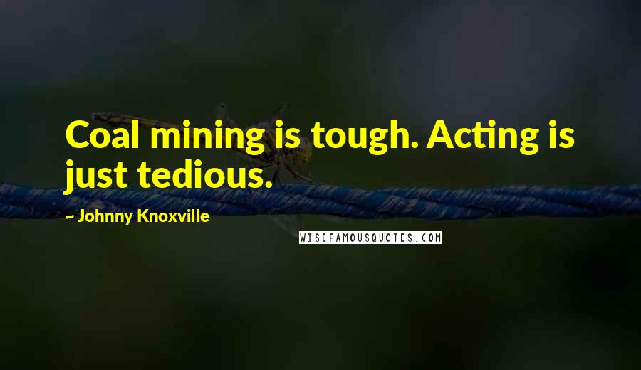 Johnny Knoxville quotes: Coal mining is tough. Acting is just tedious.