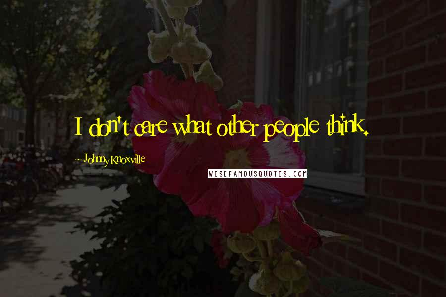 Johnny Knoxville quotes: I don't care what other people think.