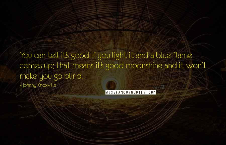 Johnny Knoxville quotes: You can tell it's good if you light it and a blue flame comes up; that means it's good moonshine and it won't make you go blind.