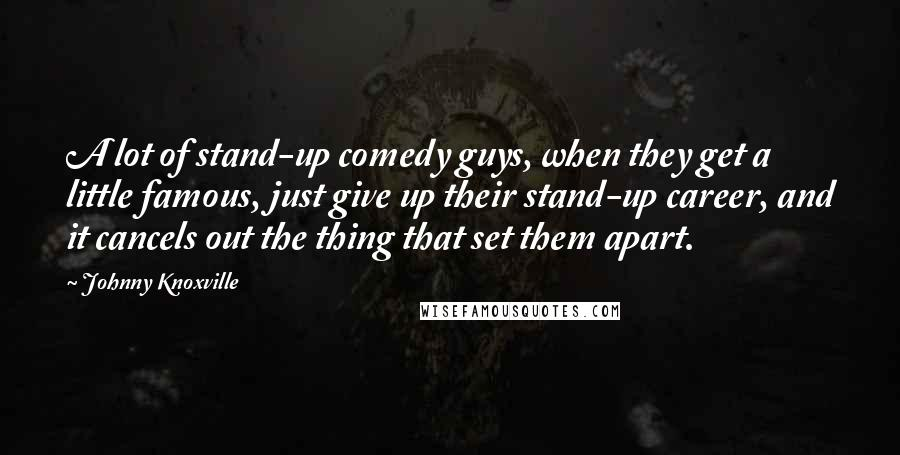 Johnny Knoxville quotes: A lot of stand-up comedy guys, when they get a little famous, just give up their stand-up career, and it cancels out the thing that set them apart.