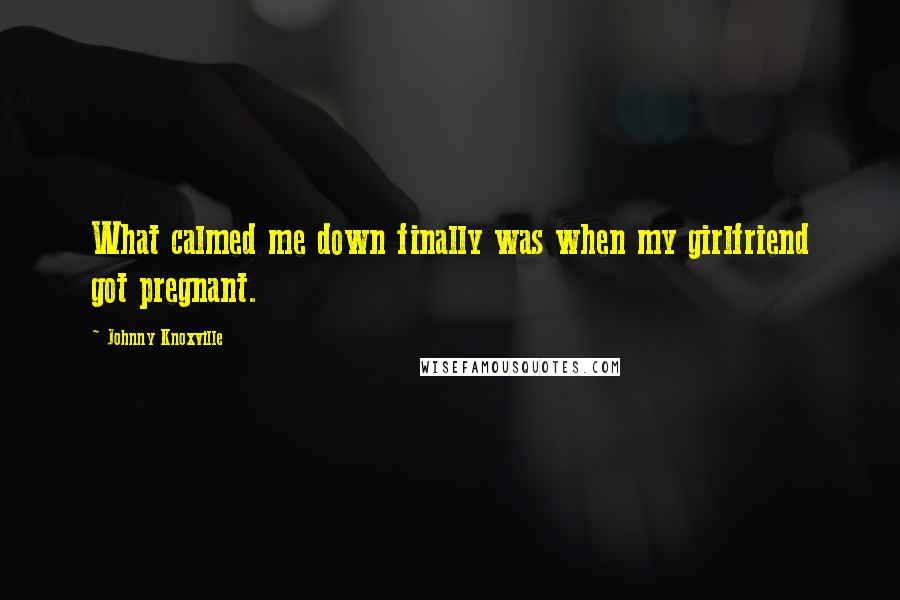 Johnny Knoxville quotes: What calmed me down finally was when my girlfriend got pregnant.
