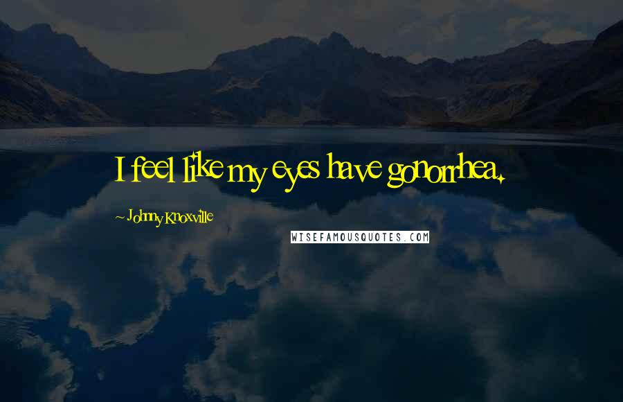 Johnny Knoxville quotes: I feel like my eyes have gonorrhea.