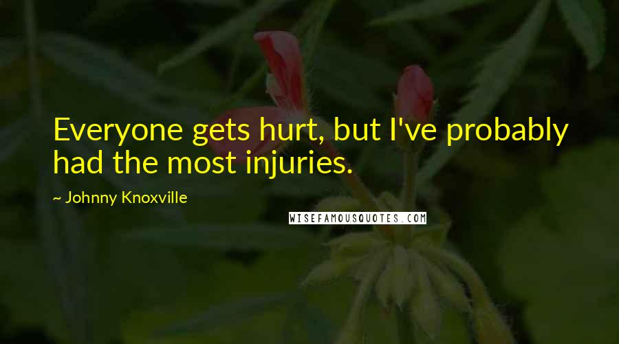 Johnny Knoxville quotes: Everyone gets hurt, but I've probably had the most injuries.