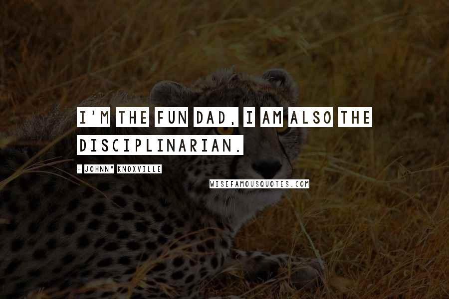 Johnny Knoxville quotes: I'm the fun dad, I am also the disciplinarian.