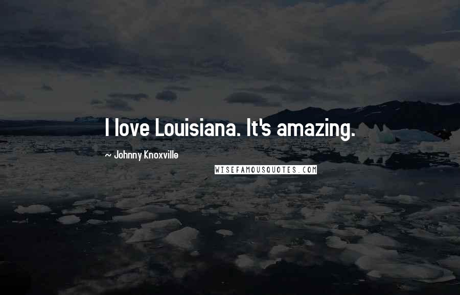 Johnny Knoxville quotes: I love Louisiana. It's amazing.