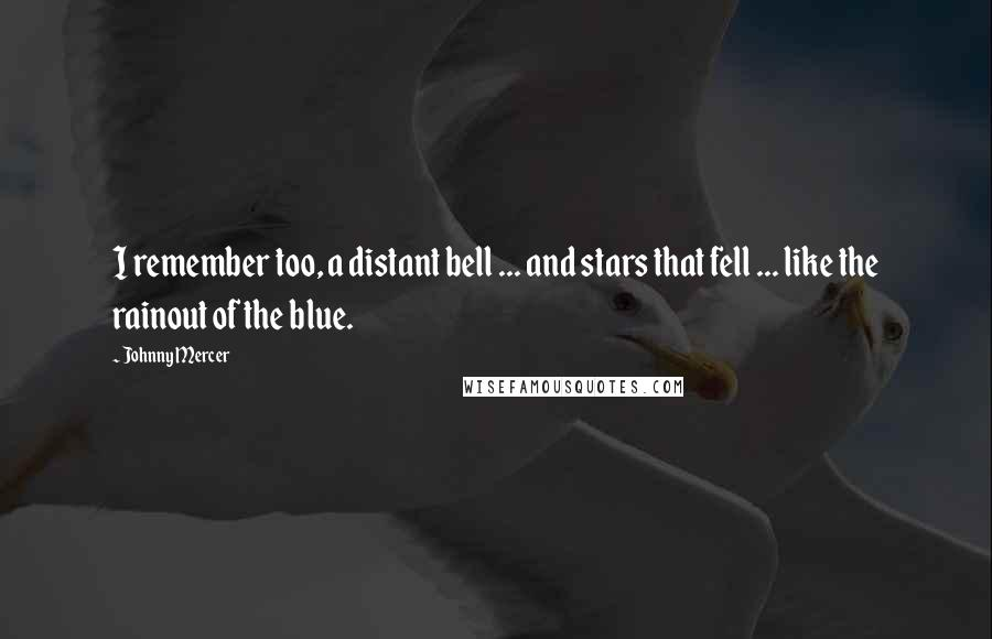 Johnny Mercer quotes: I remember too, a distant bell ... and stars that fell ... like the rainout of the blue.