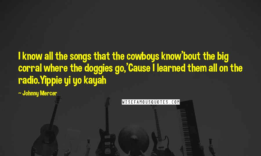 Johnny Mercer quotes: I know all the songs that the cowboys know'bout the big corral where the doggies go,'Cause I learned them all on the radio.Yippie yi yo kayah