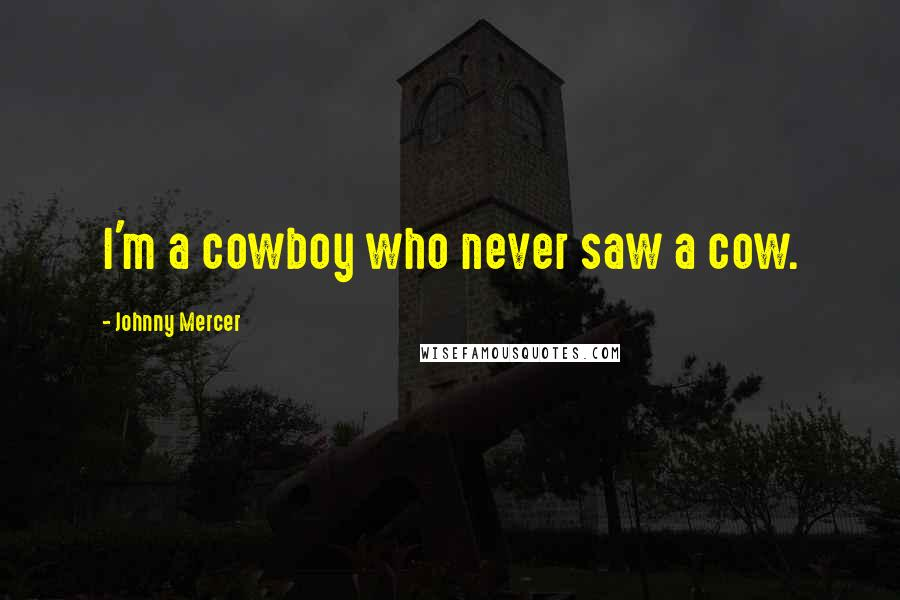 Johnny Mercer quotes: I'm a cowboy who never saw a cow.