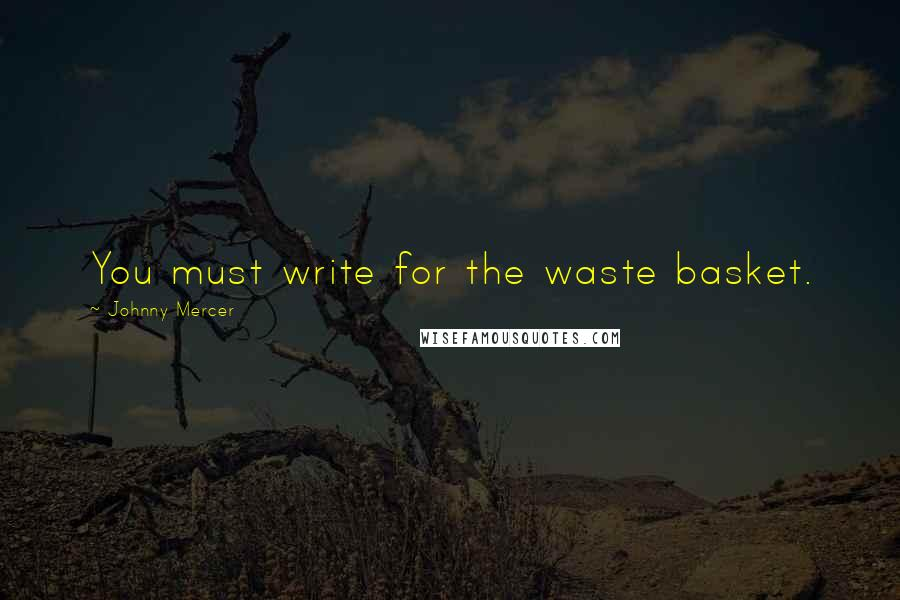 Johnny Mercer quotes: You must write for the waste basket.