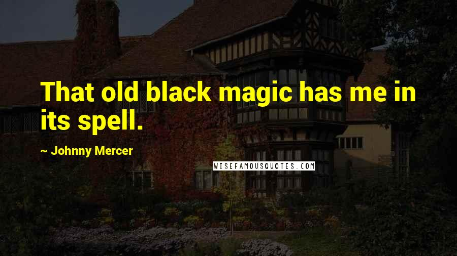 Johnny Mercer quotes: That old black magic has me in its spell.
