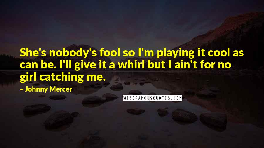 Johnny Mercer quotes: She's nobody's fool so I'm playing it cool as can be. I'll give it a whirl but I ain't for no girl catching me.