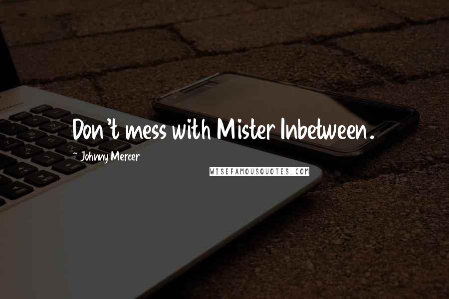 Johnny Mercer quotes: Don't mess with Mister Inbetween.