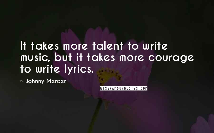Johnny Mercer quotes: It takes more talent to write music, but it takes more courage to write lyrics.