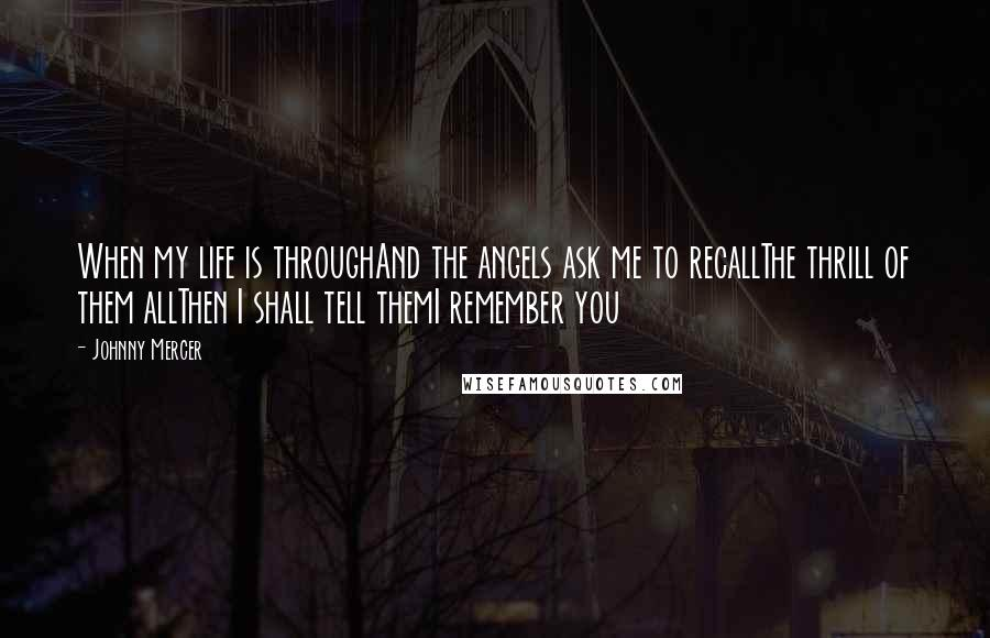 Johnny Mercer quotes: When my life is throughAnd the angels ask me to recallThe thrill of them allThen I shall tell themI remember you