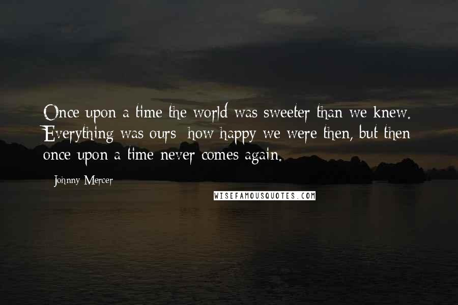 Johnny Mercer quotes: Once upon a time the world was sweeter than we knew. Everything was ours; how happy we were then, but then once upon a time never comes again.