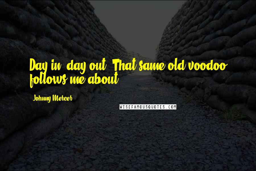 Johnny Mercer quotes: Day in, day out. That same old voodoo follows me about.