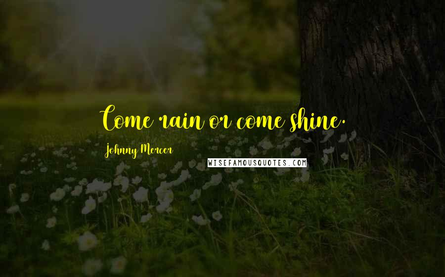 Johnny Mercer quotes: Come rain or come shine.